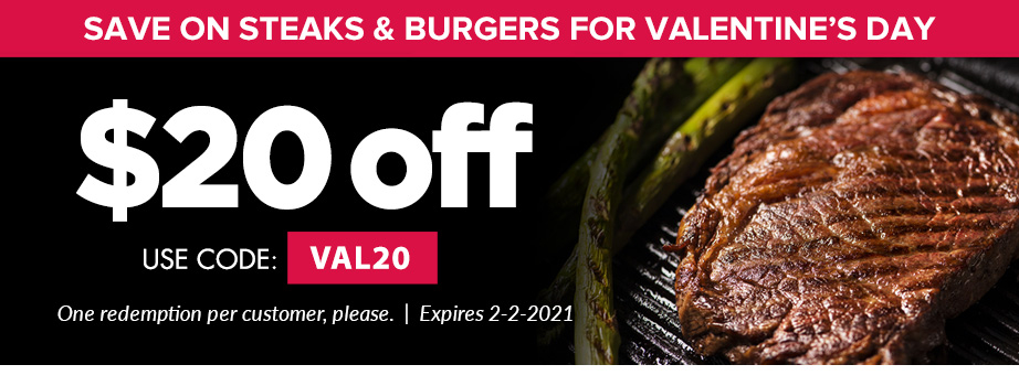 Save on Steak & Burgers for Valentine's Day $20 off USE CODE: VAL20 ONE REDEMPTION PER CUSTOMER, PLEASE  EXPIRES 2-2-2021
