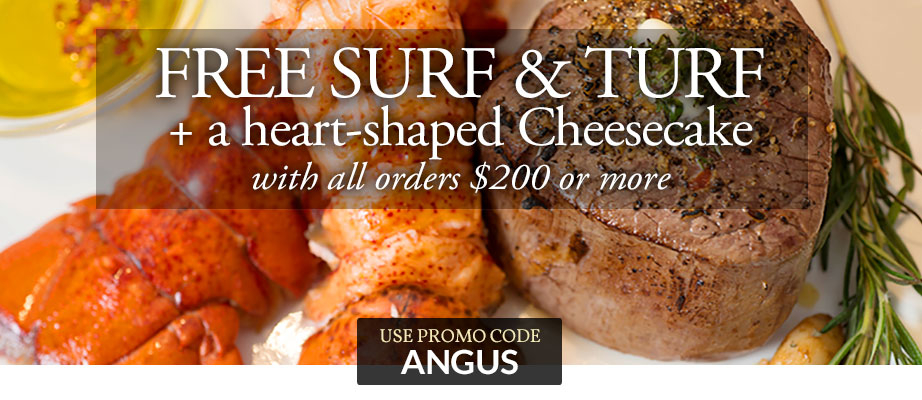 FREE Surf & Turf + A HEART SHAPED CHEESECAKE WITH ALL ORDERS $200 OR MORE USE PROMO CODE: ANGUS
